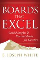 Boards That Excel: Candid Insights and Practical Advice for Directors by B. Joseph White