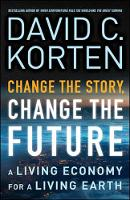 Change the Story, Change the Future A Living Economy for a Living Earth by David C. Korten