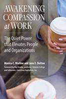 Awakening Compassion at Work The Quiet Power That Elevates People and Organizations by Monica Worline, Jane Dutton, Raj Sisodia