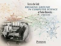 First in the Field Breaking Ground in Computer Science at Purdue University by Robin Lea Pyle