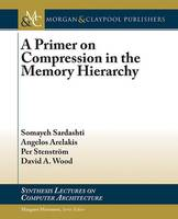 A Primer on Compression in the Memory Hierarchy by Somayeh Sardashti, Angelos Arelakis, Per Stenstrom, David A. Wood