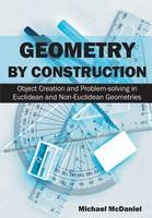 Geometry by Construction Object Creation and Problem-Solving in Euclidean and Non-Euclidean Geometries by Dr Michael McDaniel
