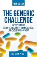 The Generic Challenge Understanding Patents, FDA and Pharmaceutical Life-Cycle Management (Fifth Edition) by Martin a Voet