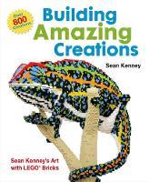 Building Amazing Creations Sean Kenney's Art with LEGO Bricks by Sean Kenney