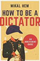 How to Be a Dictator An Irreverent Guide by Mikal Hem