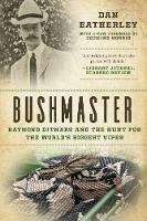 Bushmaster Raymond Ditmars and the Hunt for the World's Largest Viper by Dan Eatherley