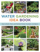 The Water Gardening Idea Book How to Build, Plant, and Maintain Ponds, Fountains, and Basins by Peter Bisset