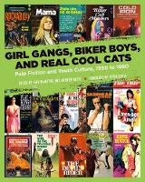 Girl Gangs, Biker Boys, And Real Cool Cats Pulp Fiction and Youth Culture, 1950 to 1980 by Peter Doyle