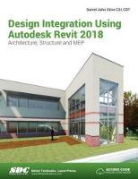 Design Integration Using Autodesk Revit 2018 by Daniel John Stine