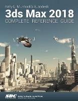 Kelly L. Murdock's Autodesk 3ds Max 2018 Complete Reference Guide by Kelly L. Murdock