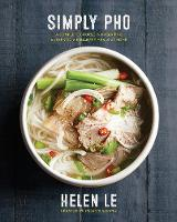 Simply Pho A Complete Course in Preparing Authentic Vietnamese Meals at Home by Helen Le