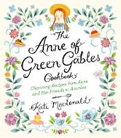 The Anne of Green Gables Cookbook Charming Recipes from Anne and Her Friends in Avonlea by Kate Macdonald, L. M. Montgomery