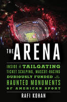 The Arena Inside the Tailgating, Ticket-Scalping, Mascot-Racing, Dubiously Funded, and Possibly Haunted Monuments of American Sport by Rafi Kohan
