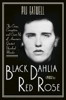 Black Dahlia, Red Rose The Crime, Corruption, and Cover-Up of Americas Greatest Unsolved Murder by Piu Eatwell
