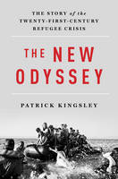 The New Odyssey The Story of the Twenty-First Century Refugee Crisis by Patrick Kingsley