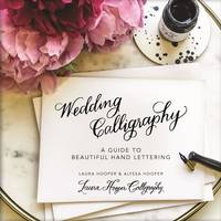 Wedding Calligraphy A Guide to Beautiful Hand Lettering by Laura Hooper, Alyssa Hooper
