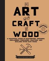 The Art and Craft of Wood A Practical Guide to Harvesting, Choosing, Reclaiming, Preparing, Crafting, and Building with Raw Wood by Silas J. Kyler, David Hildreth