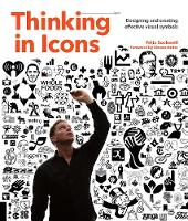 Thinking in Icons Designing and Creating Effective Visual Symbols by Felix Sockwell, Emily Potts, Steven Heller