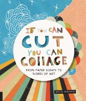 If You Can Cut, You Can Collage From Paper Scraps to Works of Art by Hollie Chastain