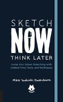 Sketch Now, Think Later Jump Right into Sketching with Limited Time, Tools, and Techniques by Mike Yoshiaki Daikubara