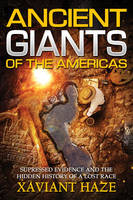 Ancient Giants of America Suppressed Evidence and the Hidden History of a Lost Race by Xaviant (Xaviant Haze) Haze