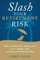 Slash Your Retirement Risk How to Make Your Money Last with a Simple, Safe, and Secure Investment Plan by Chris (Chris Cook) Cook