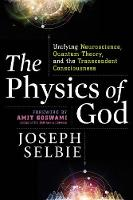 The Physics of God Unifying Quantum Physics, Consciousness, M-Theory, Heaven, Neuroscience and Transcendence by Joseph (Joseph Selbie) Selbie, Amit, Ph.D. Goswami