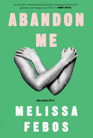 Abandon Me Memoirs by Melissa Febos