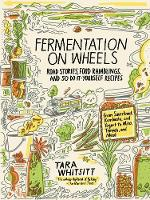 Fermentation on Wheels Road Stories, Food Ramblings, and 50 Do-It-Yourself Recipes from Sauerkraut, Kombucha, and Yogurt to Miso, Tempeh, and Mead by Tara Whitsitt