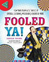 Fooled Ya! How Your Brain Gets Tricked by Optical Illusions, Magicians, Hoaxes & More by Jordan D. Brown