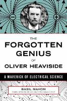 The Forgotten Genius Of Oliver Heaviside A Maverick of Electrical Science by Basil Mahon