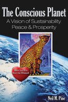 The Conscious Planet A Vision of Sustainability, Peace & Prosperity by Neil M. Pine