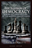 The Illusion of Democracy A More Accurate History of the Modern United States by Phil Mennitti