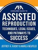 The Aba Guide to Assisted Reproduction Techniques, Legal Issues, and Pathways to Success by Jeffrey A. Kasky, Marla Neufeld