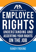 The Aba Consumer Guide to Employee Rights Understanding and Asserting Your Rights on the Job by Randy Freking