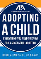 The Aba Consumer Guide to Adopting a Child Everything You Need to Know for a Successful Adoption by Robert A. Kasky, Jeffrey A. Kasky