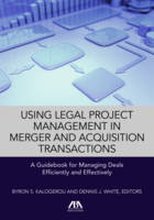 Using Legal Project Management in Merger and Acquisition Transactions A Guidebook for Managing Deals Effectively and Efficiently by Byron S. Kalogerou, Dennis J. White
