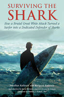 Surviving the Shark How a Brutal Great White Attack Turned a Surfer into a Dedicated Defender of Sharks by Jonathan Kathrein, Margaret Kathrein, David McGuire, Wallace J. Nichols