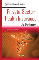 Private-Sector Health Insurance A Primer by Stephen Maxwell Mathis
