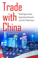 Trade with China Trade Agreements, Agricultural Imports & U.S. Trade Issues by Pamela J. Simmons