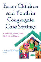 Foster Children & Youth in Congregate Care Settings Overview, Issues, & Reduction Efforts by Aubrey E. Watson