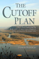 Cutoff Plan How a Bold Engineering Plan Broke with U.S. Army Corps of Engineers Policy & Saved the Mississippi Valley by Damon Manders