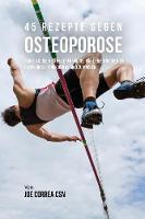 45 Rezepte Gegen Osteoporose Fange An, Die Besten Lebensmittel Fur Deine Knochen Zu Essen, Um Sie Stark Und Gesund Zu Machen by Joe Correa