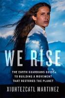 We Rise The Earth Guardians Guide to Building a Movement That Restores the Planet by Xiuhtezcatl Martinez, Justin Spizman