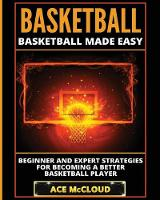 Basketball Basketball Made Easy: Beginner and Expert Strategies for Becoming a Better Basketball Player by Ace McCloud