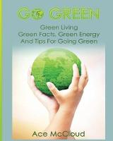Go Green Green Living: Green Facts, Green Energy and Tips for Going Green by Ace McCloud