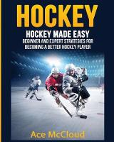 Hockey Hockey Made Easy: Beginner and Expert Strategies for Becoming a Better Hockey Player by Ace McCloud