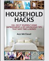 Household Hacks 150+ Do It Yourself Home Improvement & DIY Household Tips That Save Time & Money by Ace McCloud