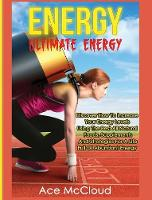 Energy Ultimate Energy: Discover How to Increase Your Energy Levels Using the Best All Natural Foods, Supplements and Strategies for a Life Full of Abundant Energy by Ace McCloud