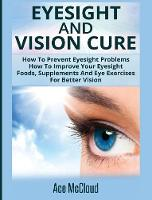 Eyesight and Vision Cure How to Prevent Eyesight Problems: How to Improve Your Eyesight: Foods, Supplements and Eye Exercises for Better Vision by Ace McCloud